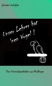 Unser Lehrer hat 'nen Vogel!        Eine heitere Jugendkriminalgeschichte aus Nrdlingen.